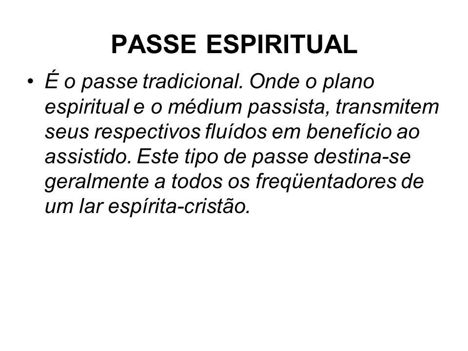 PASSE ESPIRITUAL •É o passe tradicional. Onde o plano espiritual e o médium passista, transmitem seus respectivos fluídos em benefício ao assistido. E