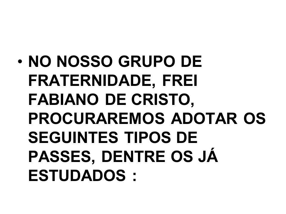 •NO NOSSO GRUPO DE FRATERNIDADE, FREI FABIANO DE CRISTO, PROCURAREMOS ADOTAR OS SEGUINTES TIPOS DE PASSES, DENTRE OS JÁ ESTUDADOS :