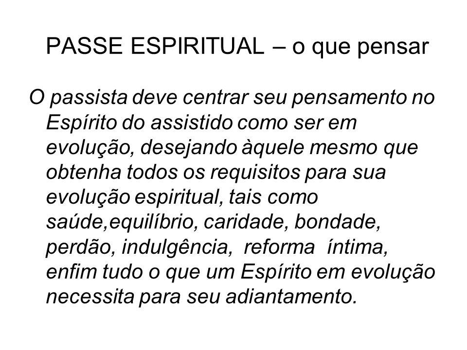 PASSE ESPIRITUAL – o que pensar O passista deve centrar seu pensamento no Espírito do assistido como ser em evolução, desejando àquele mesmo que obten