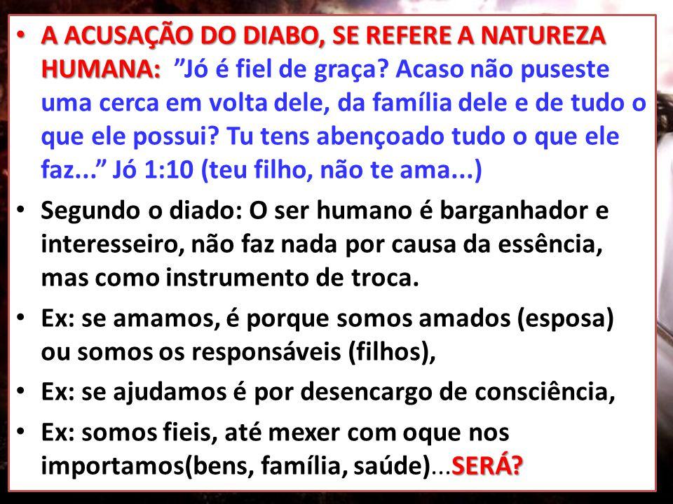• A ACUSAÇÃO DO DIABO, SE REFERE A NATUREZA HUMANA: • A ACUSAÇÃO DO DIABO, SE REFERE A NATUREZA HUMANA: Jó é fiel de graça.