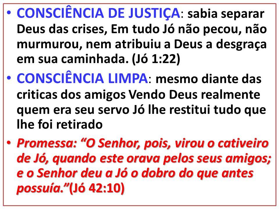 • CONSCIÊNCIA DE JUSTIÇA : sabia separar Deus das crises, Em tudo Jó não pecou, não murmurou, nem atribuiu a Deus a desgraça em sua caminhada.