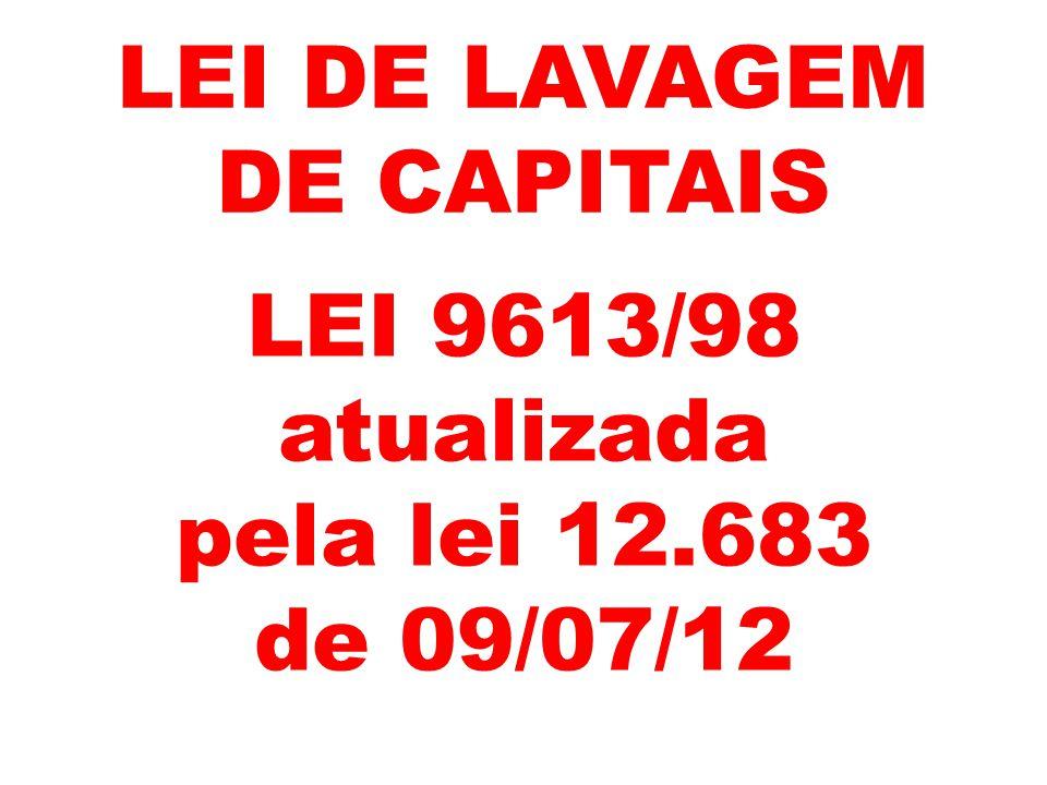 LEI DE LAVAGEM DE CAPITAIS LEI 9613/98 atualizada pela lei 12.683 de 09/07/12