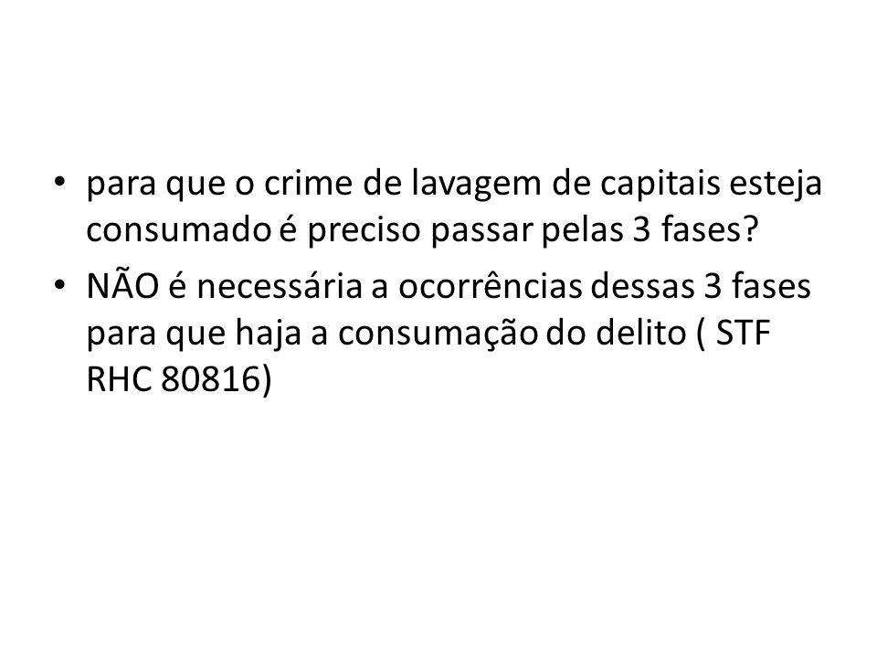• para que o crime de lavagem de capitais esteja consumado é preciso passar pelas 3 fases? • NÃO é necessária a ocorrências dessas 3 fases para que ha