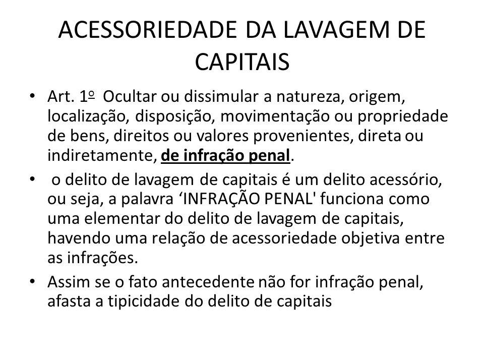 ACESSORIEDADE DA LAVAGEM DE CAPITAIS • Art. 1 o Ocultar ou dissimular a natureza, origem, localização, disposição, movimentação ou propriedade de bens