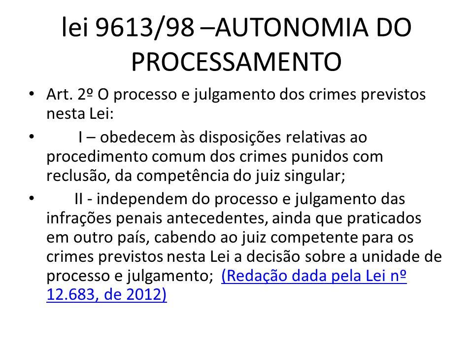 lei 9613/98 –AUTONOMIA DO PROCESSAMENTO • Art. 2º O processo e julgamento dos crimes previstos nesta Lei: • I – obedecem às disposições relativas ao p