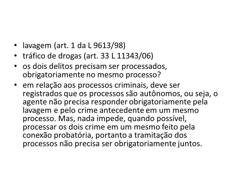 • lavagem (art. 1 da L 9613/98) • tráfico de drogas (art. 33 L 11343/06) • os dois delitos precisam ser processados, obrigatoriamente no mesmo process