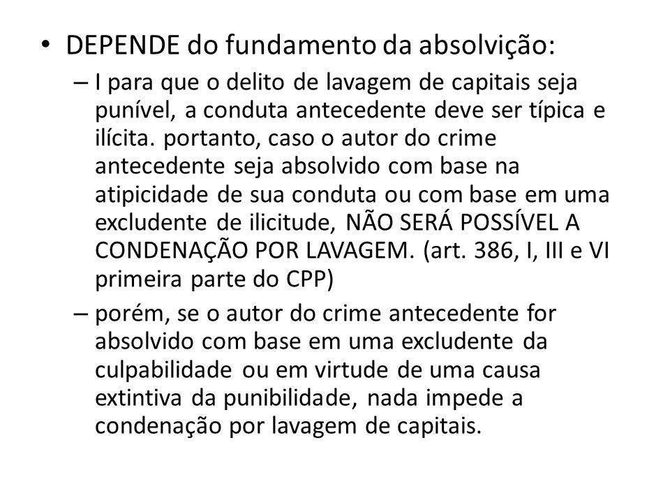 • DEPENDE do fundamento da absolvição: – I para que o delito de lavagem de capitais seja punível, a conduta antecedente deve ser típica e ilícita. por