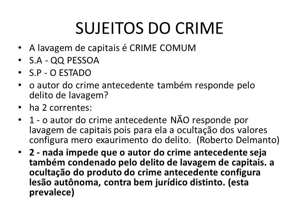 SUJEITOS DO CRIME • A lavagem de capitais é CRIME COMUM • S.A - QQ PESSOA • S.P - O ESTADO • o autor do crime antecedente também responde pelo delito