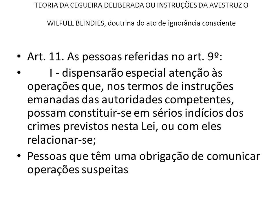 TEORIA DA CEGUEIRA DELIBERADA OU INSTRUÇÕES DA AVESTRUZ O WILFULL BLINDIES, doutrina do ato de ignorância consciente • Art. 11. As pessoas referidas n