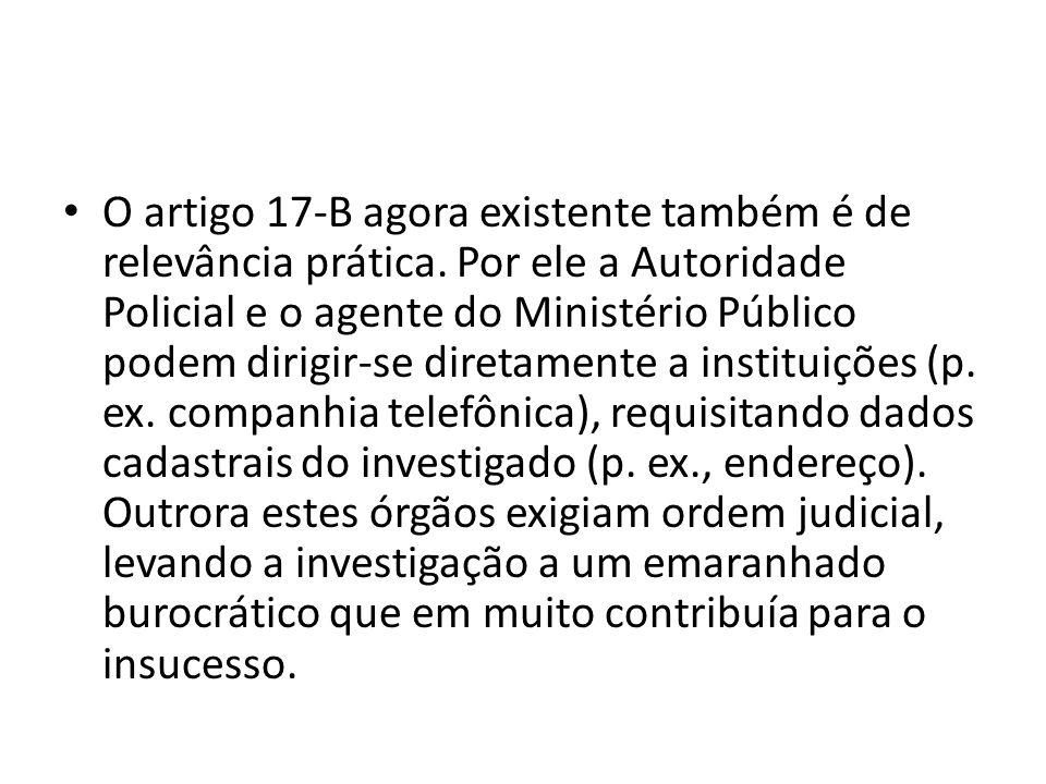 • O artigo 17-B agora existente também é de relevância prática. Por ele a Autoridade Policial e o agente do Ministério Público podem dirigir-se direta
