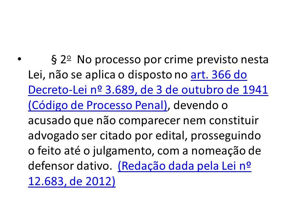 • § 2 o No processo por crime previsto nesta Lei, não se aplica o disposto no art. 366 do Decreto-Lei nº 3.689, de 3 de outubro de 1941 (Código de Pro