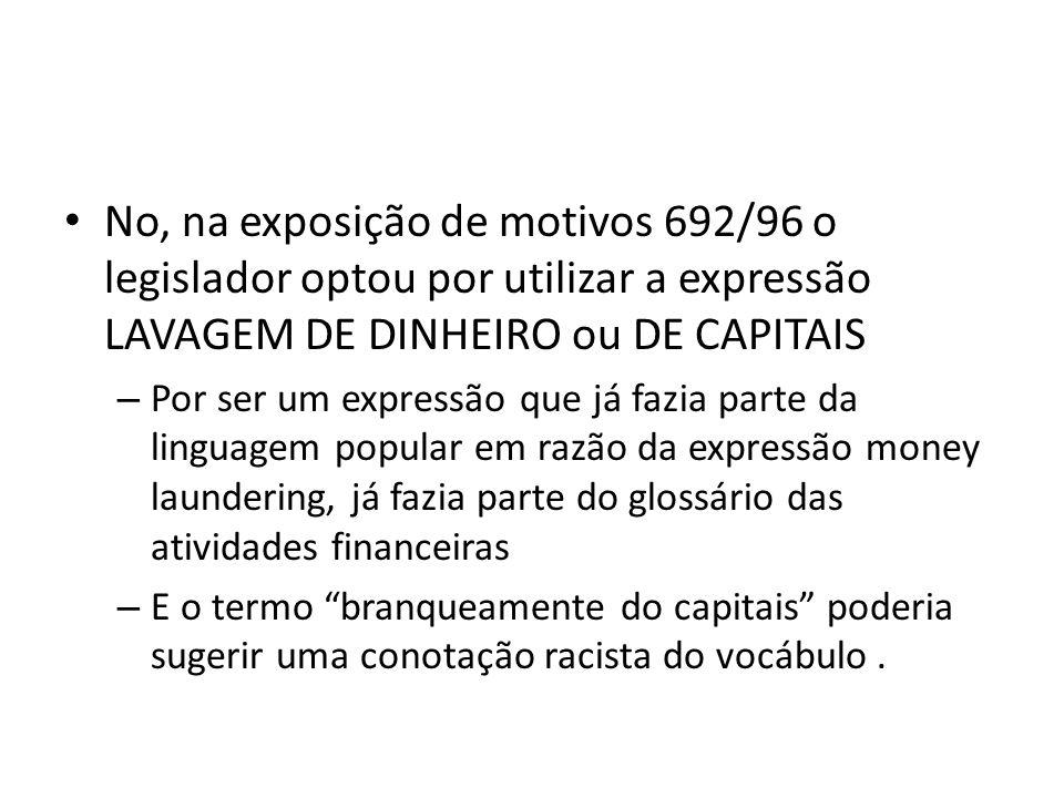 • No, na exposição de motivos 692/96 o legislador optou por utilizar a expressão LAVAGEM DE DINHEIRO ou DE CAPITAIS – Por ser um expressão que já fazi