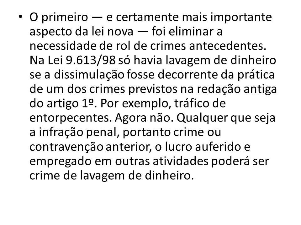 • O primeiro — e certamente mais importante aspecto da lei nova — foi eliminar a necessidade de rol de crimes antecedentes. Na Lei 9.613/98 só havia l