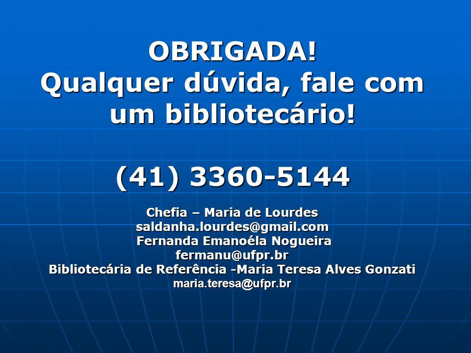 OBRIGADA! Qualquer dúvida, fale com um bibliotecário! (41) 3360-5144 Chefia – Maria de Lourdes saldanha.lourdes@gmail.com Fernanda Emanoéla Nogueira f