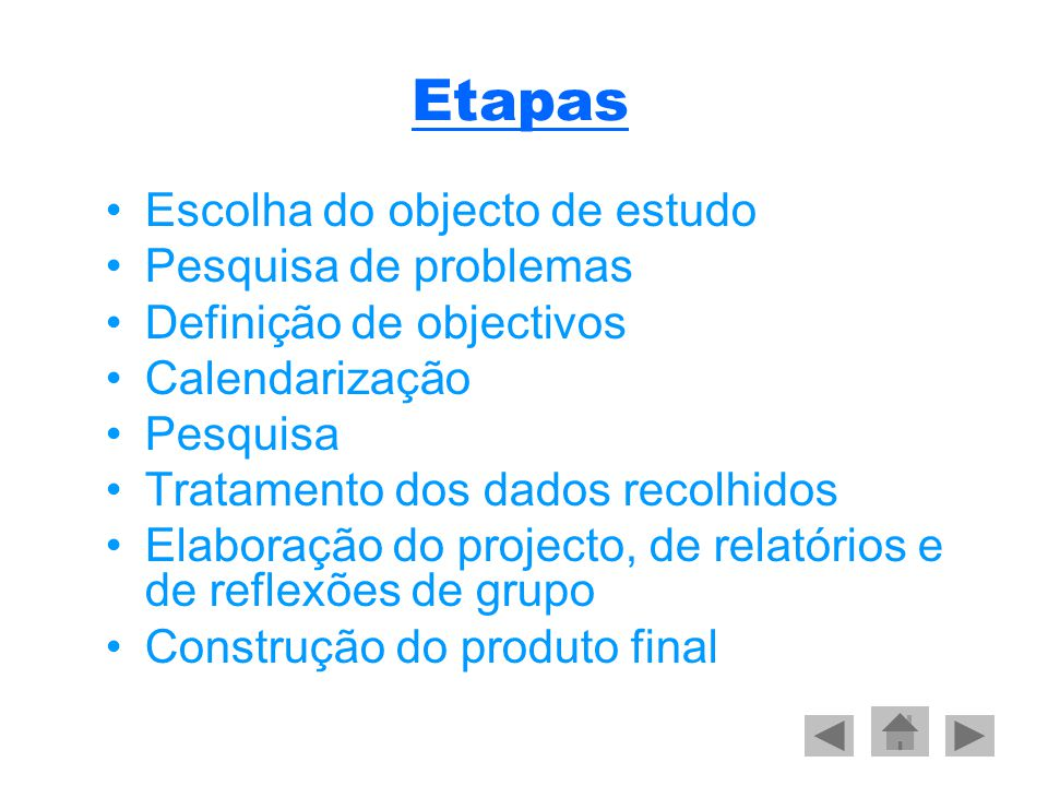 Etapas •Escolha do objecto de estudo •Pesquisa de problemas •Definição de objectivos •Calendarização •Pesquisa •Tratamento dos dados recolhidos •Elaboração do projecto, de relatórios e de reflexões de grupo •Construção do produto final