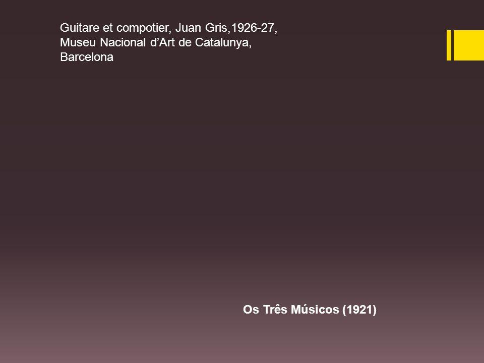 Guitare et compotier, Juan Gris,1926-27, Museu Nacional d'Art de Catalunya, Barcelona Os Três Músicos (1921)