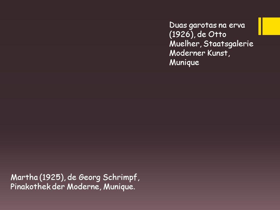 Duas garotas na erva (1926), de Otto Muelher, Staatsgalerie Moderner Kunst, Munique Martha (1925), de Georg Schrimpf, Pinakothek der Moderne, Munique.