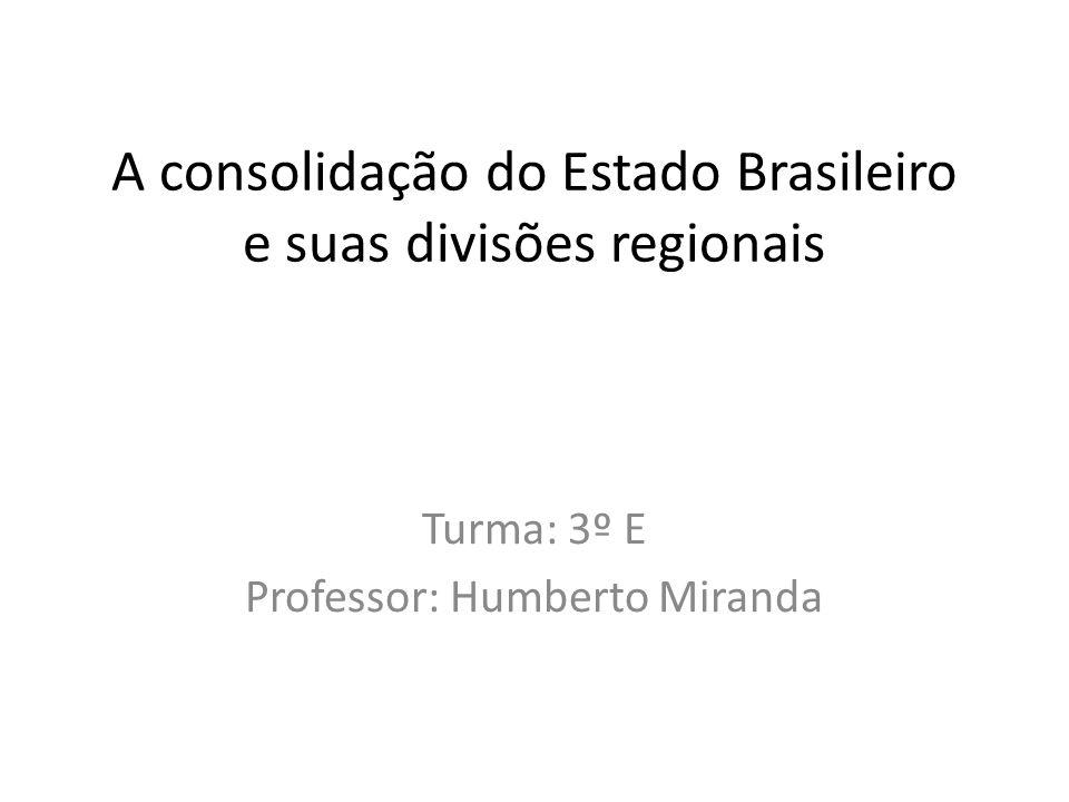 A consolidação do Estado Brasileiro e suas divisões regionais Turma: 3º E Professor: Humberto Miranda