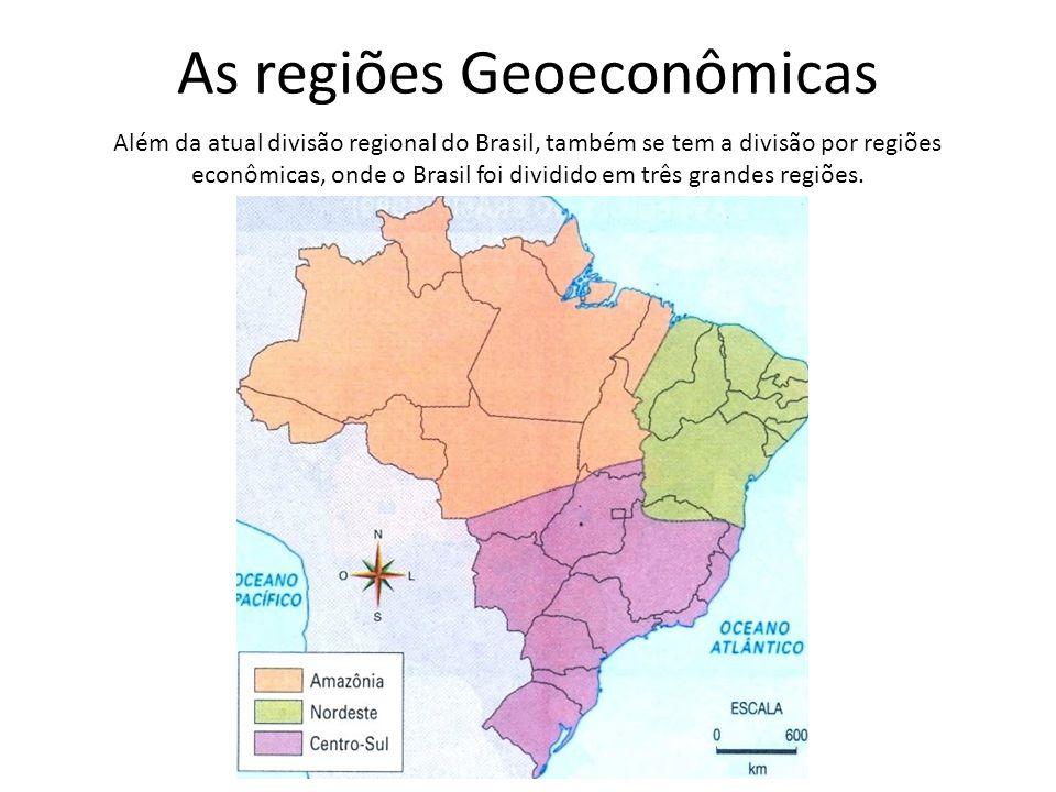 As regiões Geoeconômicas Além da atual divisão regional do Brasil, também se tem a divisão por regiões econômicas, onde o Brasil foi dividido em três