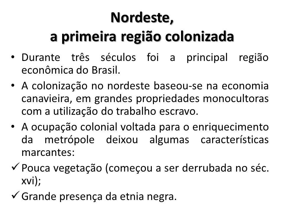 Nordeste, a primeira região colonizada • Durante três séculos foi a principal região econômica do Brasil. • A colonização no nordeste baseou-se na eco