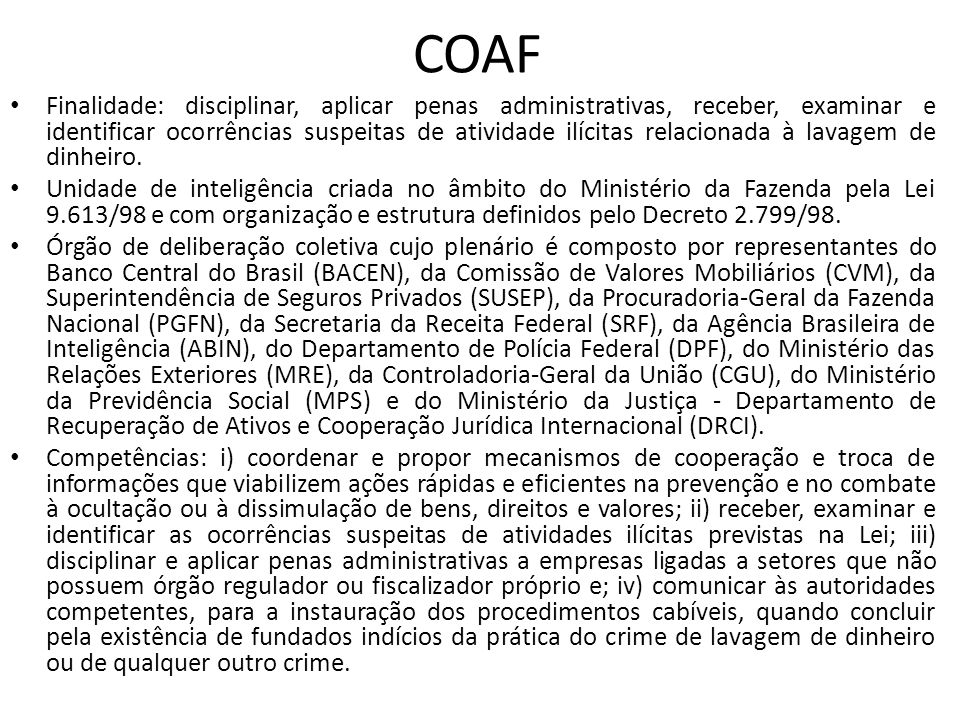 COAF • Finalidade: disciplinar, aplicar penas administrativas, receber, examinar e identificar ocorrências suspeitas de atividade ilícitas relacionada