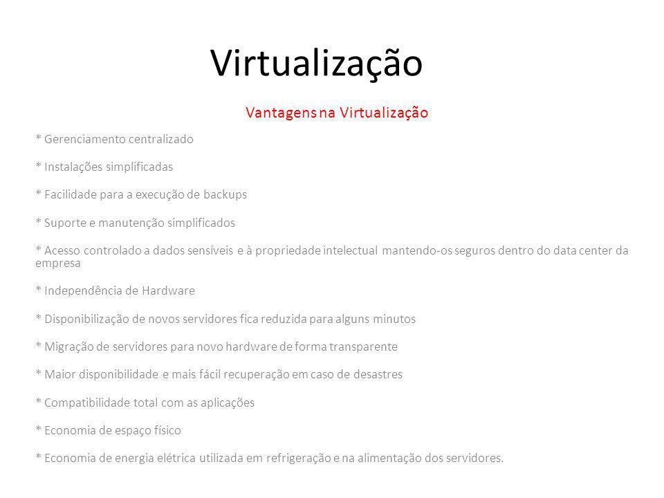 Virtualização Vantagens na Virtualização * Gerenciamento centralizado * Instalações simplificadas * Facilidade para a execução de backups * Suporte e