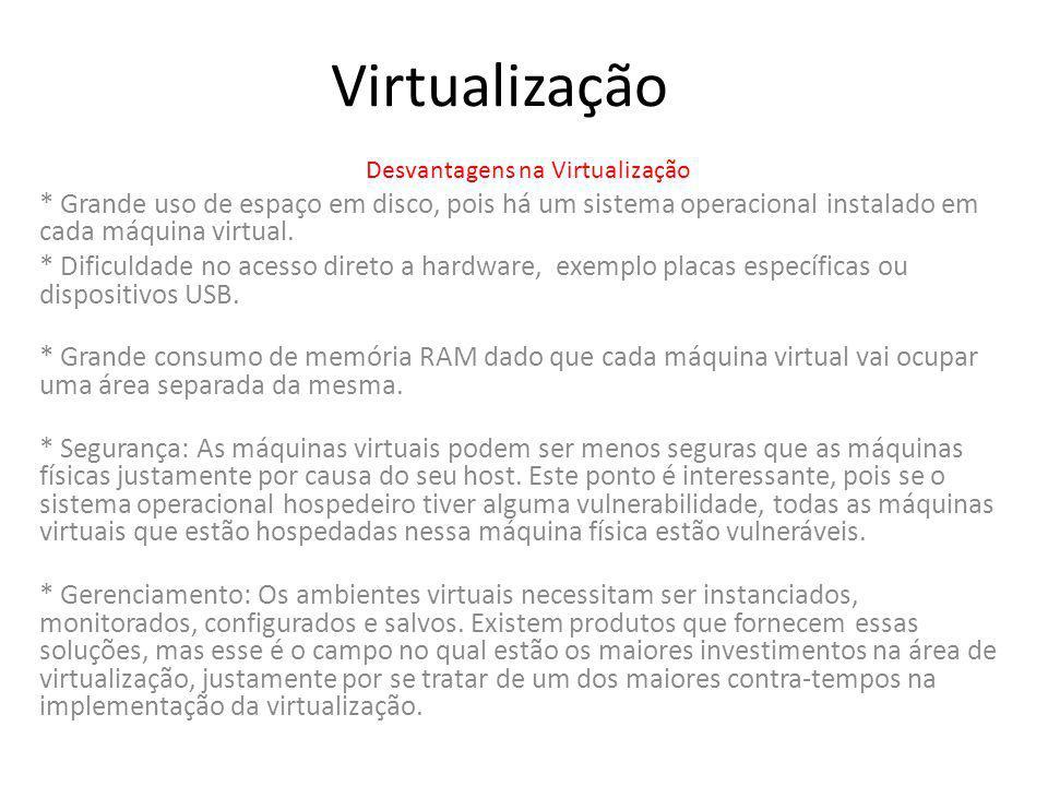 Virtualização Desvantagens na Virtualização * Grande uso de espaço em disco, pois há um sistema operacional instalado em cada máquina virtual. * Dific