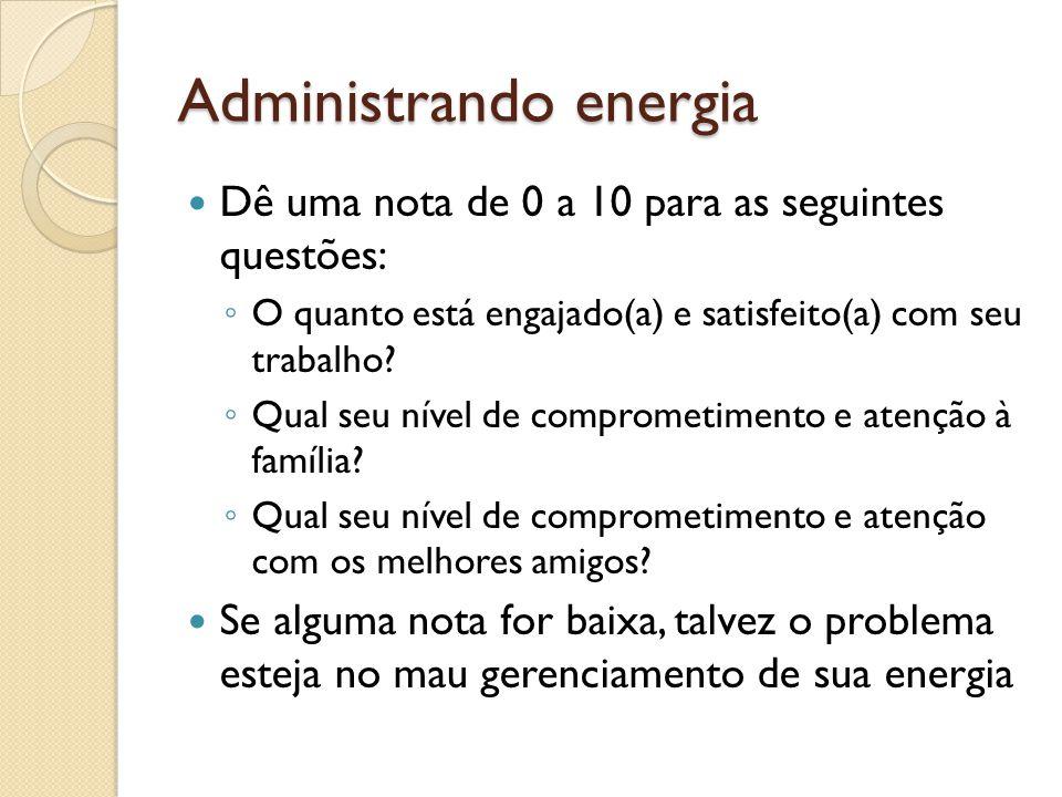 Administrando energia  Dê uma nota de 0 a 10 para as seguintes questões: ◦ O quanto está engajado(a) e satisfeito(a) com seu trabalho.