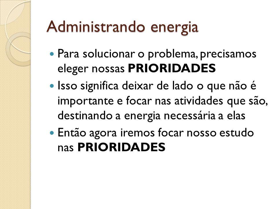 Administrando energia  Para solucionar o problema, precisamos eleger nossas PRIORIDADES  Isso significa deixar de lado o que não é importante e focar nas atividades que são, destinando a energia necessária a elas  Então agora iremos focar nosso estudo nas PRIORIDADES