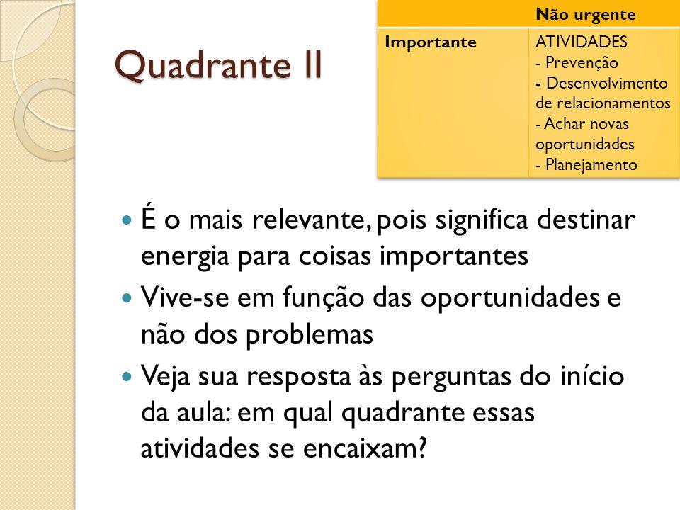 Quadrante II  É o mais relevante, pois significa destinar energia para coisas importantes  Vive-se em função das oportunidades e não dos problemas  Veja sua resposta às perguntas do início da aula: em qual quadrante essas atividades se encaixam?