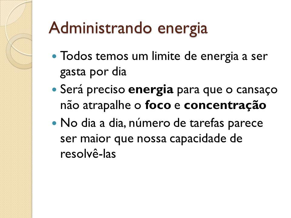Administrando energia  Todos temos um limite de energia a ser gasta por dia  Será preciso energia para que o cansaço não atrapalhe o foco e concentração  No dia a dia, número de tarefas parece ser maior que nossa capacidade de resolvê-las