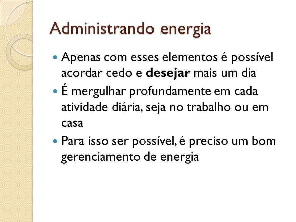 Administrando energia  Apenas com esses elementos é possível acordar cedo e desejar mais um dia  É mergulhar profundamente em cada atividade diária, seja no trabalho ou em casa  Para isso ser possível, é preciso um bom gerenciamento de energia