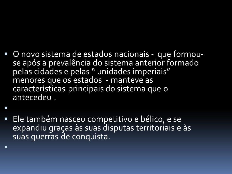  O novo sistema de estados nacionais - que formou- se após a prevalência do sistema anterior formado pelas cidades e pelas unidades imperiais menores que os estados - manteve as características principais do sistema que o antecedeu.