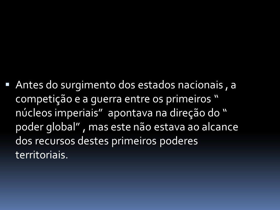  Antes do surgimento dos estados nacionais, a competição e a guerra entre os primeiros núcleos imperiais apontava na direção do poder global , mas este não estava ao alcance dos recursos destes primeiros poderes territoriais.