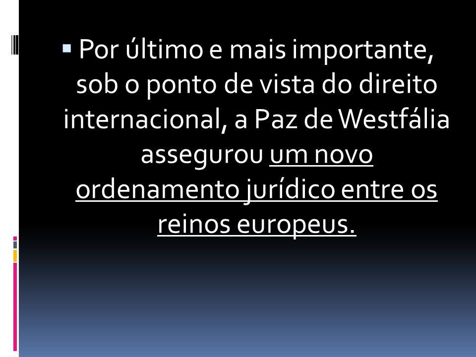  Por último e mais importante, sob o ponto de vista do direito internacional, a Paz de Westfália assegurou um novo ordenamento jurídico entre os reinos europeus.