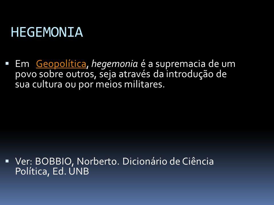 HEGEMONIA  Em Geopolítica, hegemonia é a supremacia de um povo sobre outros, seja através da introdução de sua cultura ou por meios militares.Geopolítica  Ver: BOBBIO, Norberto.