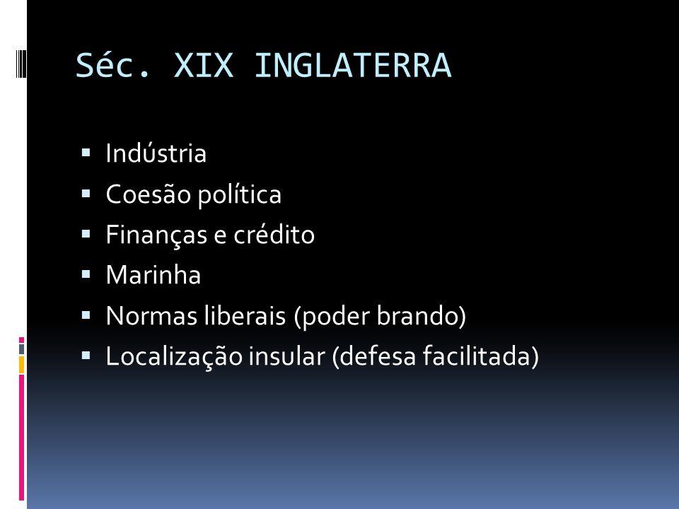 Séc. XIX INGLATERRA  Indústria  Coesão política  Finanças e crédito  Marinha  Normas liberais (poder brando)  Localização insular (defesa facili