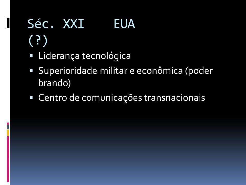 Séc. XXI EUA (?)  Liderança tecnológica  Superioridade militar e econômica (poder brando)  Centro de comunicações transnacionais