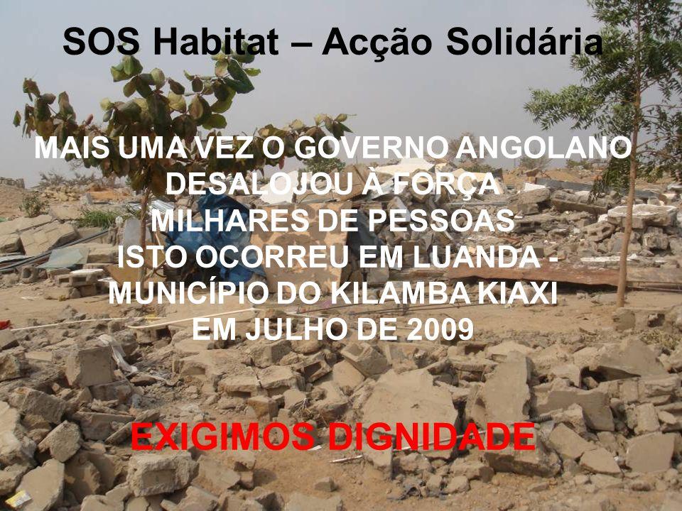 SOS Habitat – Acção Solidária MAIS UMA VEZ O GOVERNO ANGOLANO DESALOJOU À FORÇA MILHARES DE PESSOAS ISTO OCORREU EM LUANDA - MUNICÍPIO DO KILAMBA KIAXI EM JULHO DE 2009 EXIGIMOS DIGNIDADE