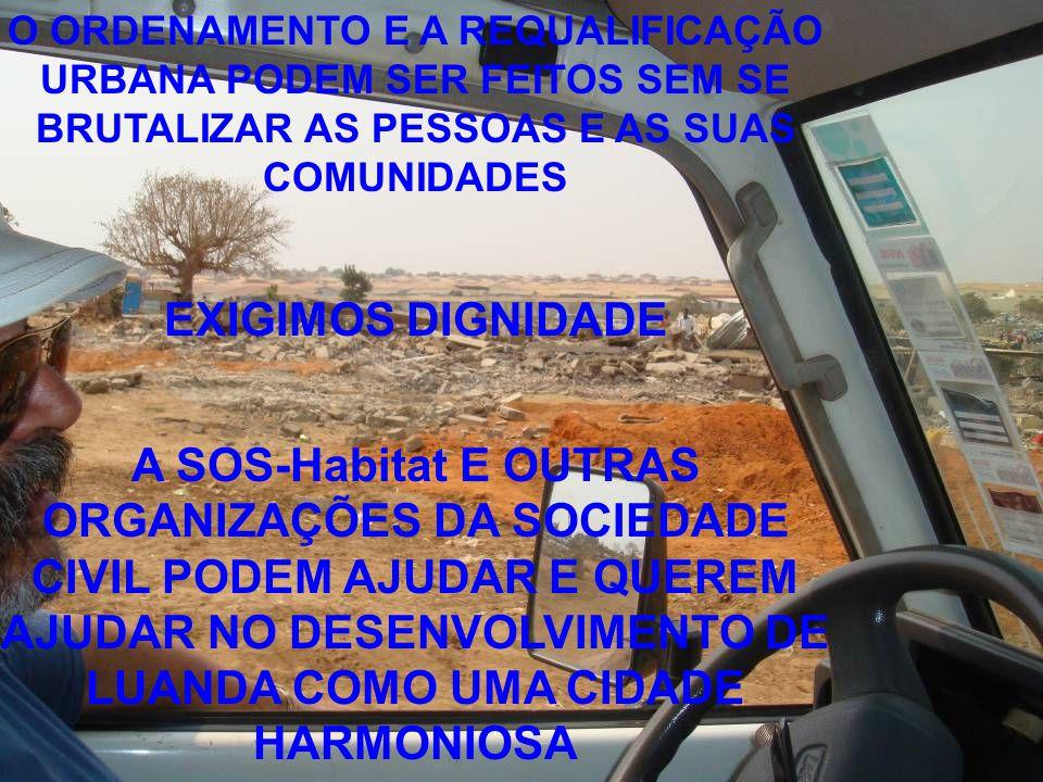 O ORDENAMENTO E A REQUALIFICAÇÃO URBANA PODEM SER FEITOS SEM SE BRUTALIZAR AS PESSOAS E AS SUAS COMUNIDADES EXIGIMOS DIGNIDADE A SOS-Habitat E OUTRAS ORGANIZAÇÕES DA SOCIEDADE CIVIL PODEM AJUDAR E QUEREM AJUDAR NO DESENVOLVIMENTO DE LUANDA COMO UMA CIDADE HARMONIOSA