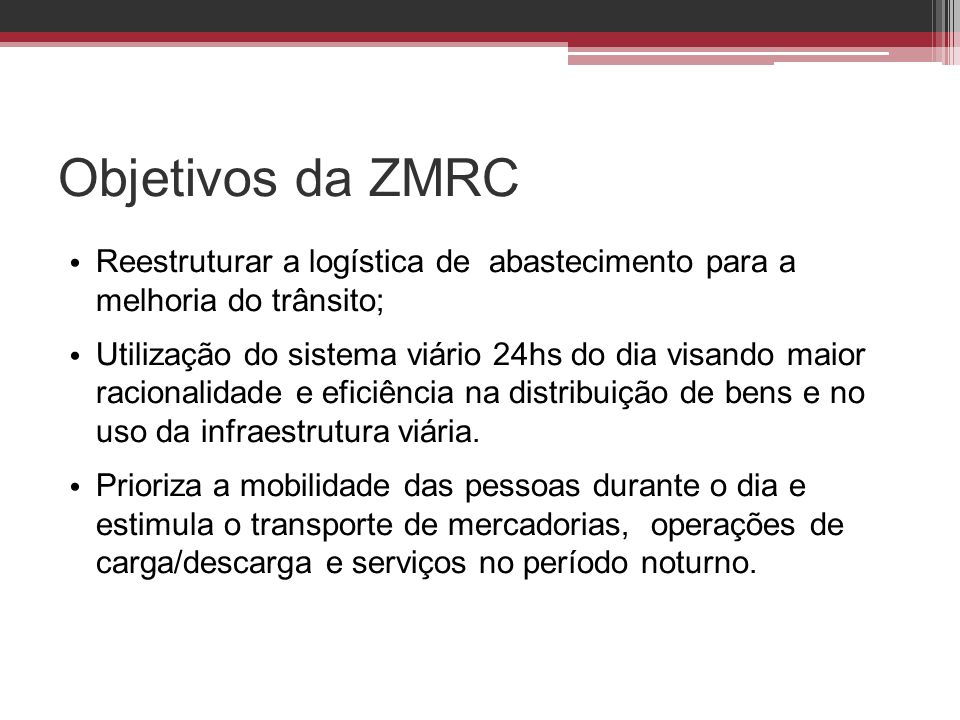 Objetivos da ZMRC • Reestruturar a logística de abastecimento para a melhoria do trânsito; • Utilização do sistema viário 24hs do dia visando maior ra