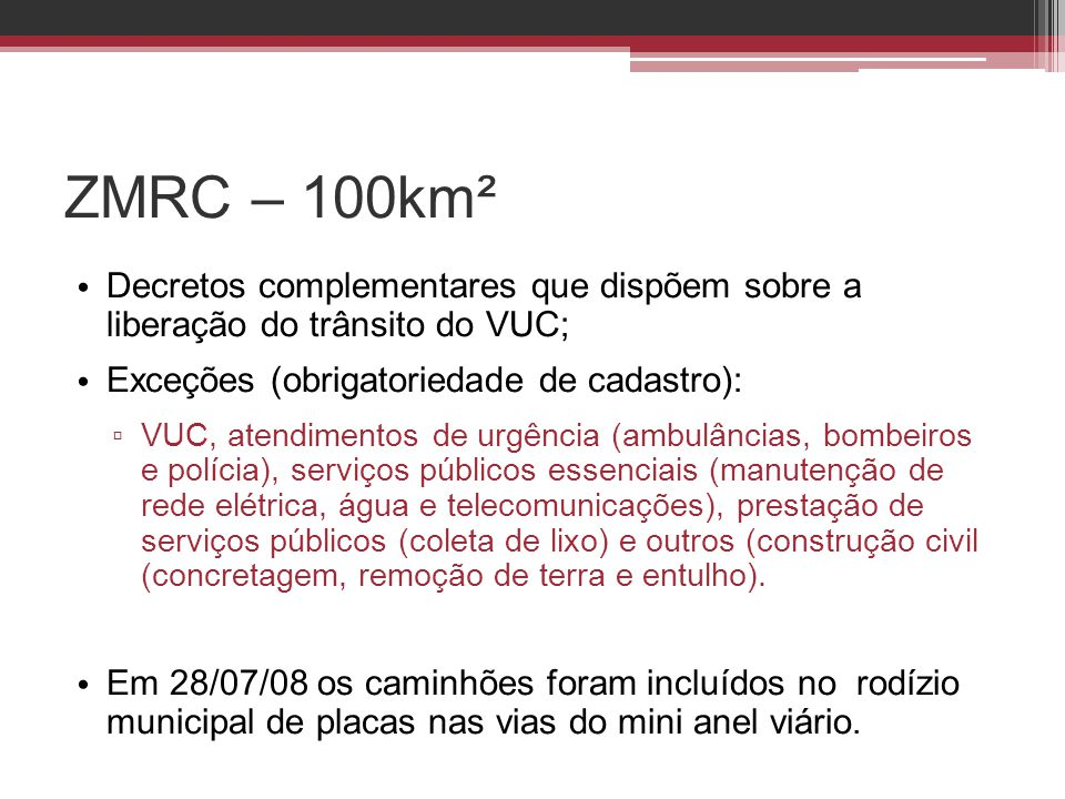 ZMRC – 100km² • Decretos complementares que dispõem sobre a liberação do trânsito do VUC; • Exceções (obrigatoriedade de cadastro): ▫ VUC, atendimento