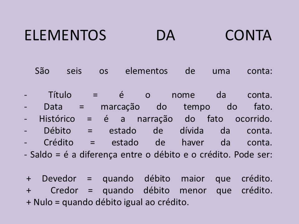 ELEMENTOS DA CONTA São seis os elementos de uma conta: - Título = é o nome da conta. - Data = marcação do tempo do fato. - Histórico = é a narração do