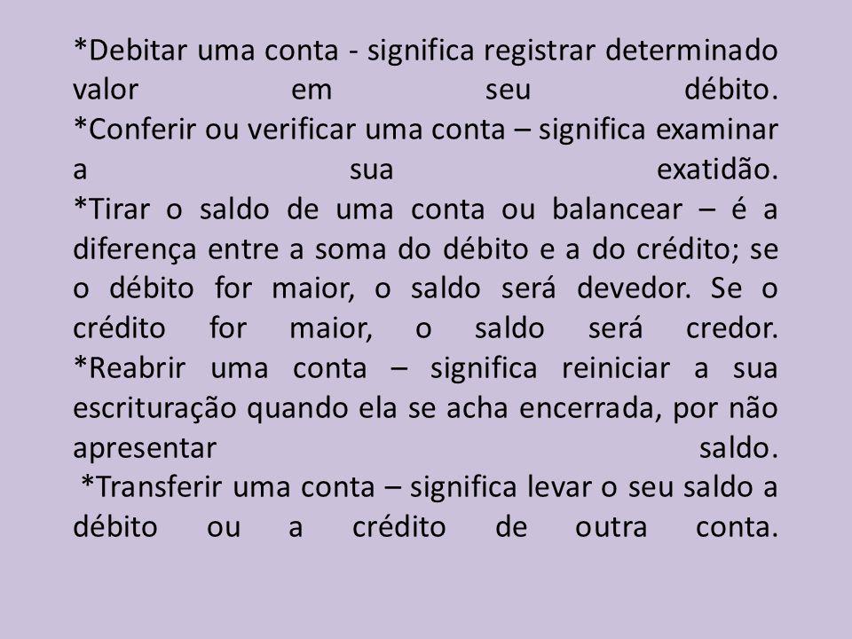 *Debitar uma conta - significa registrar determinado valor em seu débito. *Conferir ou verificar uma conta – significa examinar a sua exatidão. *Tirar