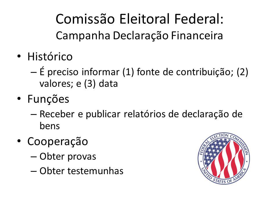 Comissão Eleitoral Federal: Campanha Declaração Financeira • Histórico – É preciso informar (1) fonte de contribuição; (2) valores; e (3) data • Funções – Receber e publicar relatórios de declaração de bens • Cooperação – Obter provas – Obter testemunhas