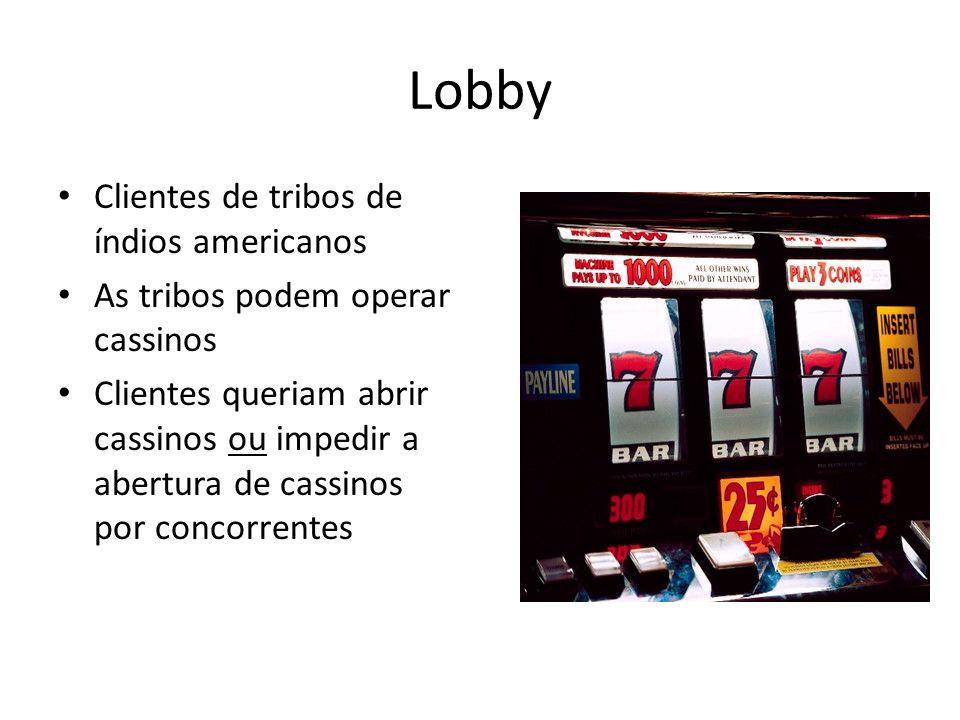 Lobby • Clientes de tribos de índios americanos • As tribos podem operar cassinos • Clientes queriam abrir cassinos ou impedir a abertura de cassinos por concorrentes