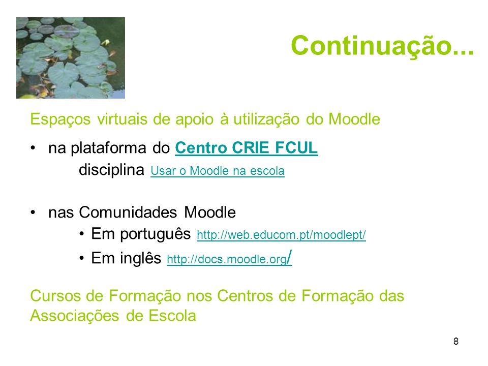 8 •na plataforma do Centro CRIE FCULCentro CRIE FCUL disciplina Usar o Moodle na escola Usar o Moodle na escola •nas Comunidades Moodle •Em português http://web.educom.pt/moodlept/ http://web.educom.pt/moodlept/ •Em inglês http://docs.moodle.org / http://docs.moodle.org / Continuação...