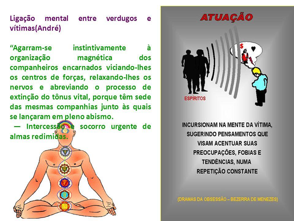 """Ligação mental entre verdugos e vítimas(André) """"Agarram-se instintivamente à organização magnética dos companheiros encarnados viciando-lhes os centro"""