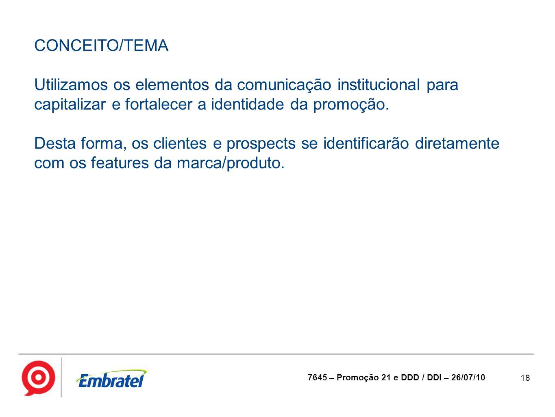 18 7645 – Promoção 21 e DDD / DDI – 26/07/10 CONCEITO/TEMA Utilizamos os elementos da comunicação institucional para capitalizar e fortalecer a identi