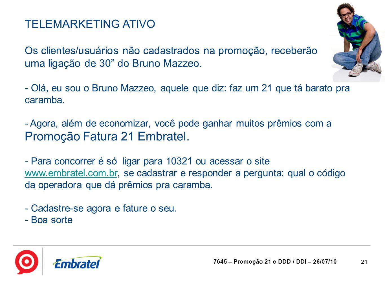 """21 7645 – Promoção 21 e DDD / DDI – 26/07/10 TELEMARKETING ATIVO Os clientes/usuários não cadastrados na promoção, receberão uma ligação de 30"""" do Bru"""